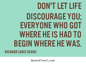 Don't let life discourage you; everyone who got.. Richard Louis Evans  life quotes