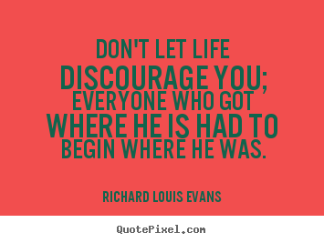Create custom image quotes about life - Don't let life discourage you; everyone who got where he is..