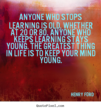 Henry Ford poster quote - Anyone who stops learning is old, whether at 20 or 80... - Life quote