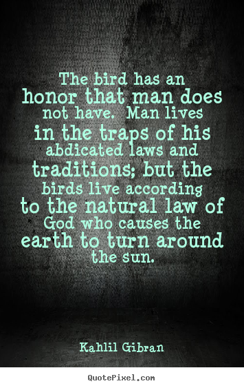The bird has an honor that man does not have... Kahlil Gibran  life sayings