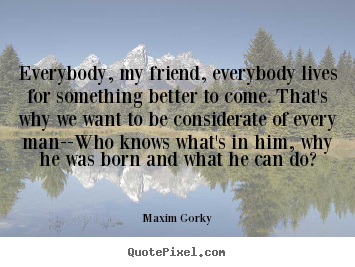 Create picture quotes about life - Everybody, my friend, everybody lives for something better to come. that's..