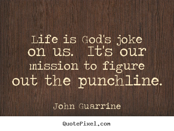John Guarrine picture sayings - Life is god's joke on us. it's our mission to figure out the punchline. - Life quotes