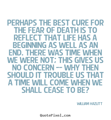 Quote about life - Perhaps the best cure for the fear of death is to reflect that..