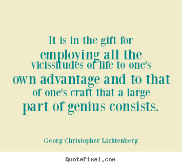 It is in the gift for employing all the vicissitudes of life to one's.. Georg Christopher Lichtenberg famous life quotes