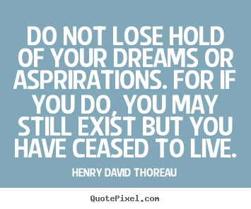 Do not lose hold of your dreams or asprirations. for if you.. Henry David Thoreau top life quote