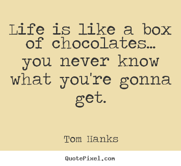 Life is like a box of chocolates... you never.. Tom Hanks best life quote
