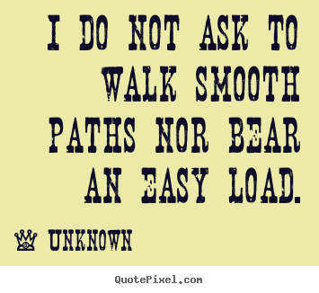 Quote about life - I do not ask to walk smooth paths nor bear an easy load.