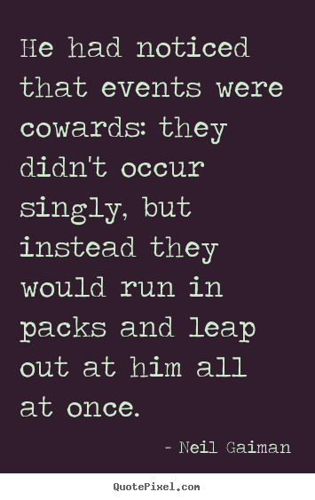 He had noticed that events were cowards: they didn't occur singly,.. Neil Gaiman popular life quote