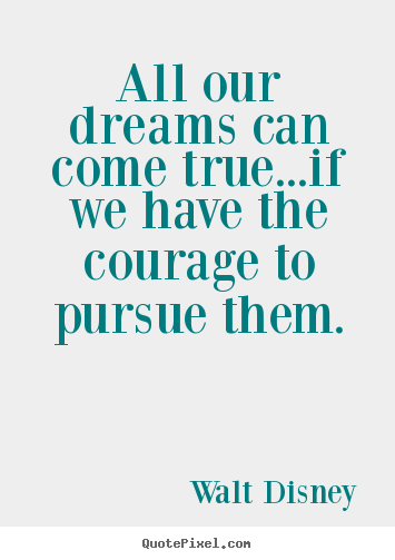 All our dreams can come true...if we have the courage to.. Walt Disney  life quote