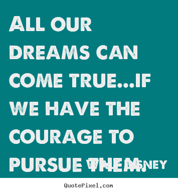 Life quotes - All our dreams can come true...if we have the courage to..