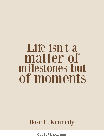 Rose F. Kennedy picture quotes - Life isn't a matter of milestones but of.. - Life quote