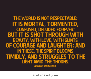George Santayana picture quote - The world is not respectable; it is mortal, tormented,.. - Life quote