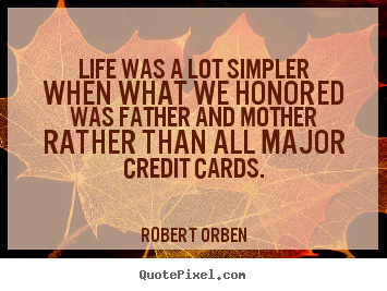 Life was a lot simpler when what we honored was father and.. Robert Orben  life quotes