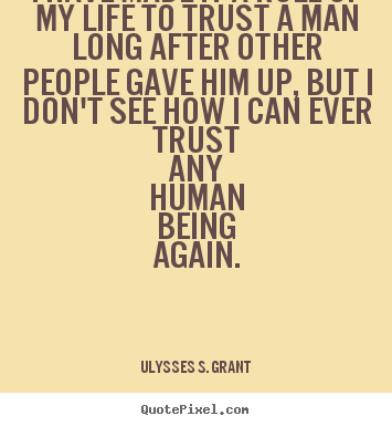I have made it a rule of my life to trust a man long after other.. Ulysses S. Grant best life quote