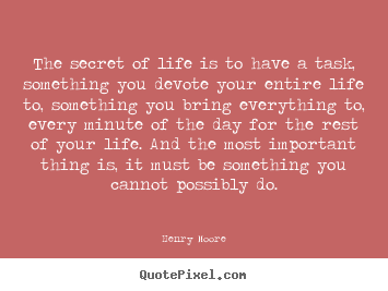 Life quotes - The secret of life is to have a task, something you devote..