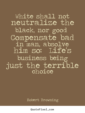 Create custom picture quote about life - White shall not neutralize the black, nor good compensate bad in man,..