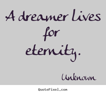 Quotes about life - A dreamer lives for eternity.