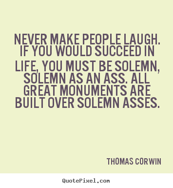 Life quotes - Never make people laugh. if you would succeed..
