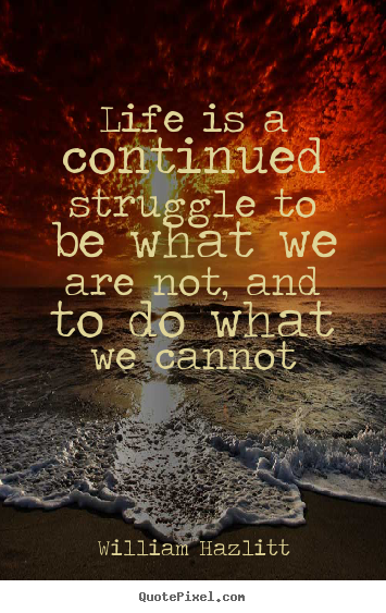 William Hazlitt poster quote - Life is a continued struggle to be what we are not, and to do.. - Life quotes