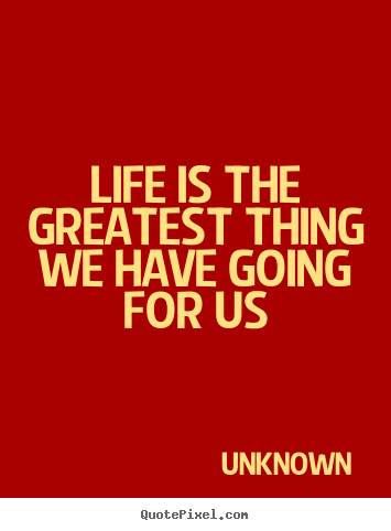 Life is the greatest thing we have going.. Unknown best life quotes