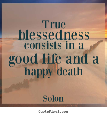 Solon picture quotes - True blessedness consists in a good life and.. - Life quote