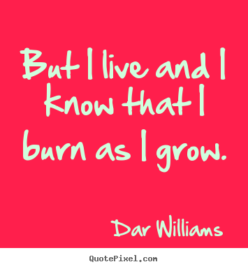 But i live and i know that i burn as i grow. Dar Williams  life quotes
