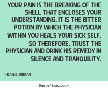 Quote about life - Your pain is the breaking of the shell that encloses..