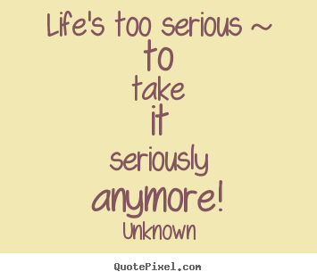 Create picture quote about life - Life's too serious ~ to take it seriously anymore!