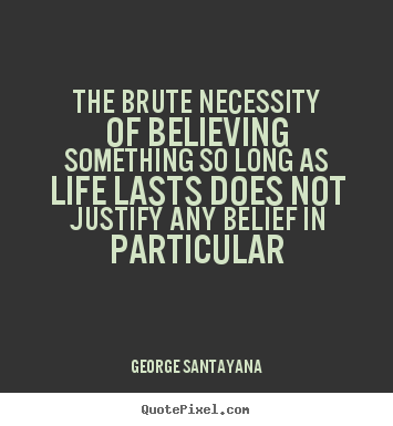 The brute necessity of believing something so long as.. George Santayana great life quotes