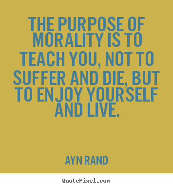How to make poster quotes about life - The purpose of morality is to teach you, not to suffer and die, but to..