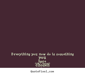 Diy photo quote about life - Everything you now do is something you have chosen to..