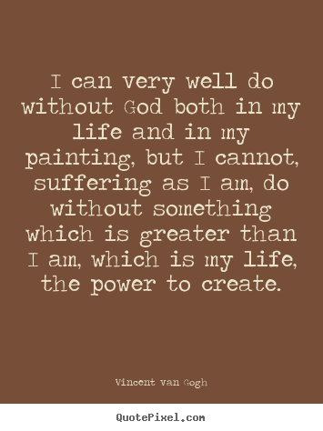 Vincent Van Gogh picture quotes - I can very well do without god both in my life and in my.. - Life quotes