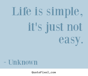 Unknown poster quotes - Life is simple, it's just not easy. - Life quotes