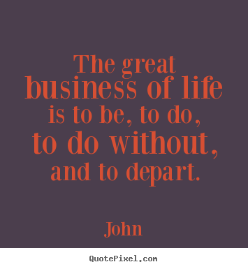 Design custom picture quotes about life - The great business of life is to be, to do, to do without,..