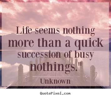 Make custom picture quotes about life - Life seems nothing more than a quick succession of busy..