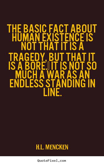 Life quotes - The basic fact about human existence is not that it is..