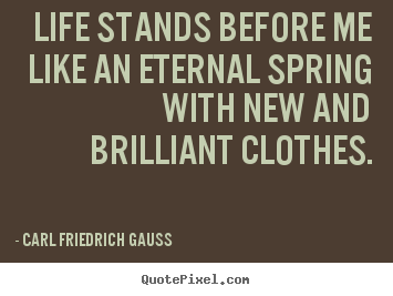 Carl Friedrich Gauss picture quotes - Life stands before me like an eternal spring with new and.. - Life quote