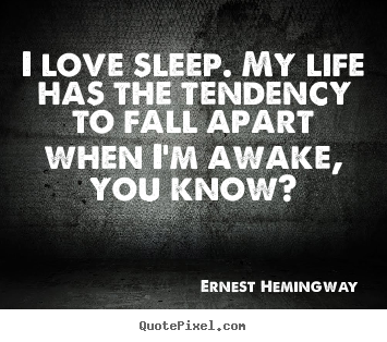 Ernest Hemingway picture quotes - I love sleep. my life has the tendency to fall apart.. - Life quotes