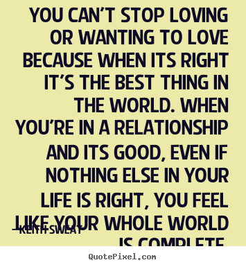 You can't stop loving or wanting to love because.. Keith Sweat great life quote