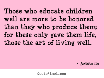 Life quotes - Those who educate children well are more to be honored..