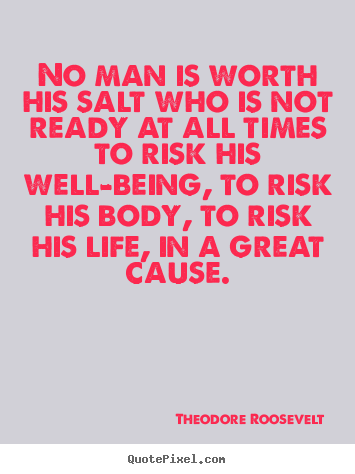 No man is worth his salt who is not ready at all times.. Theodore Roosevelt good life quotes