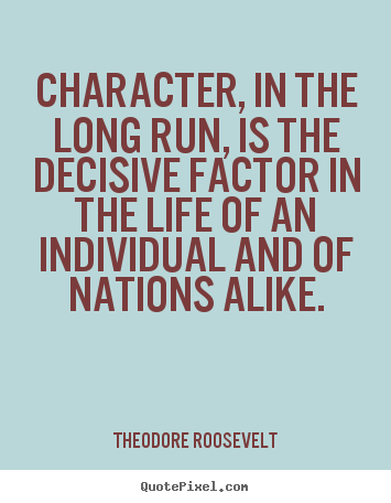 Character, in the long run, is the decisive factor.. Theodore Roosevelt good life quotes