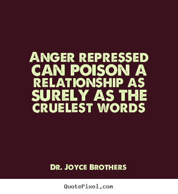 Anger repressed can poison a relationship as surely as the cruelest.. Dr. Joyce Brothers great life quotes