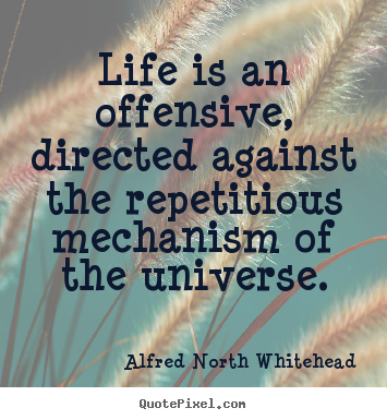 Quote about life - Life is an offensive, directed against the repetitious..