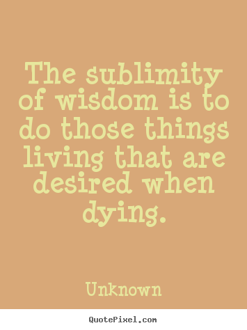 Unknown picture quotes - The sublimity of wisdom is to do those things.. - Life quotes