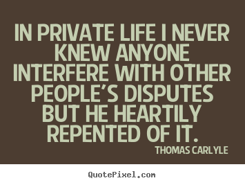 In private life i never knew anyone interfere with other people's.. Thomas Carlyle great life quotes