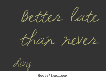 Better late than never. Livy best life quotes