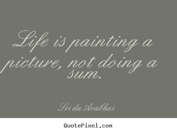 Life quote - Life is painting a picture, not doing a sum.