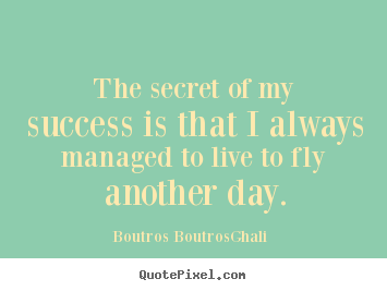 Boutros Boutros-Ghali poster quotes - The secret of my success is that i always.. - Life quotes