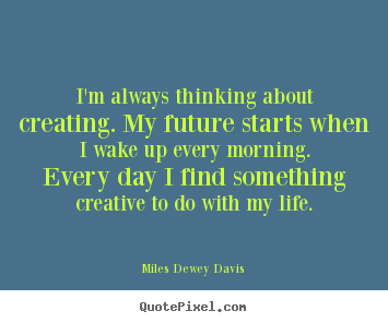 Design custom photo quote about life - I'm always thinking about creating. my future starts..